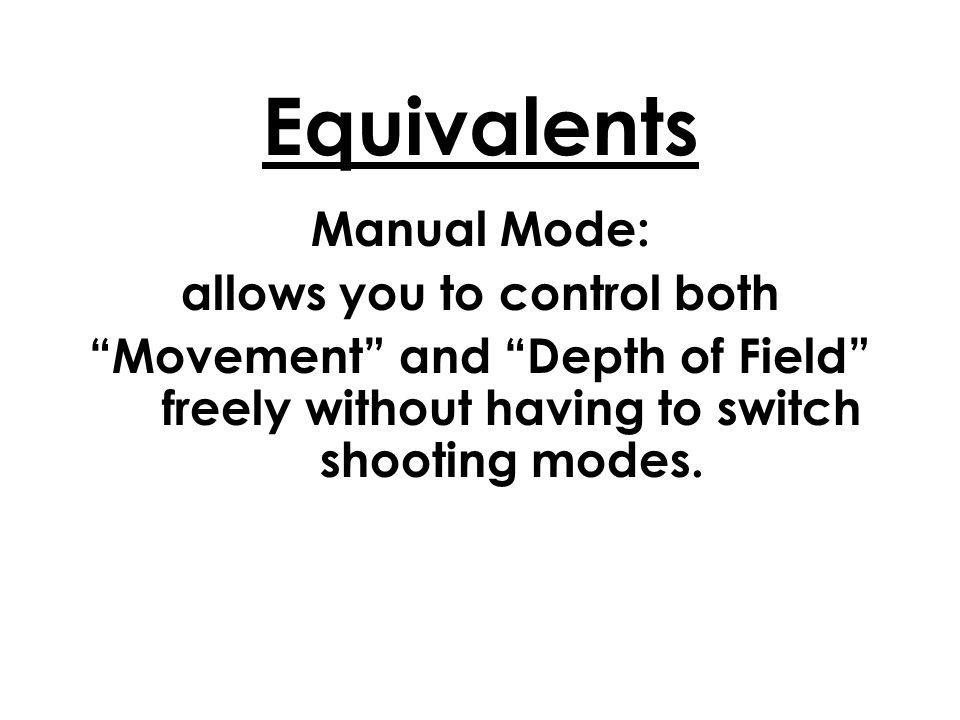 Equivalents Manual Mode: allows you to control both Movement and Depth of Field freely without having to switch shooting modes.