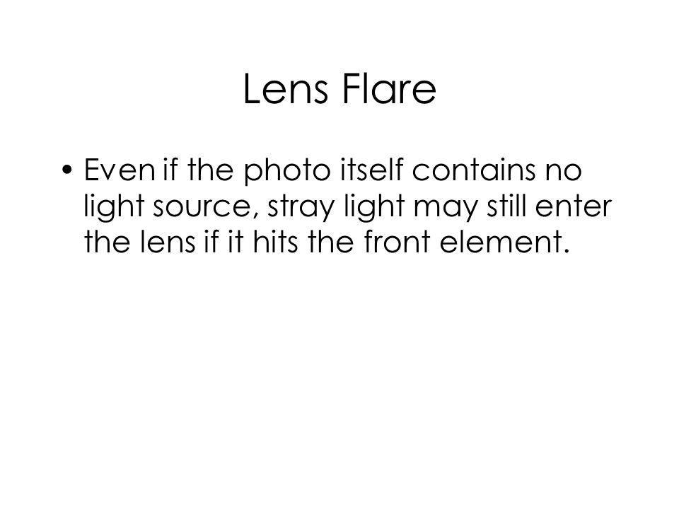 Lens Flare Even if the photo itself contains no light source, stray light may still enter the lens if it hits the front element.