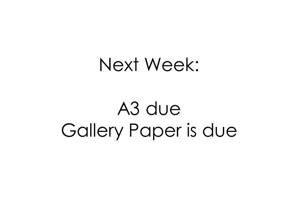 Next Week: A3 due Gallery Paper is due