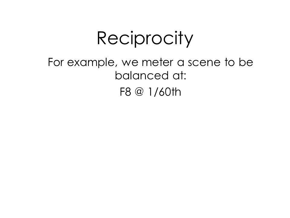 Reciprocity For example, we meter a scene to be balanced at: F8 @ 1/60th