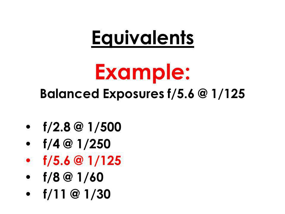 Equivalents Example: Balanced Exposures f/5.6 @ 1/125 f/2.8 @ 1/500 f/4 @ 1/250 f/5.6 @ 1/125 f/8 @ 1/60 f/11 @ 1/30