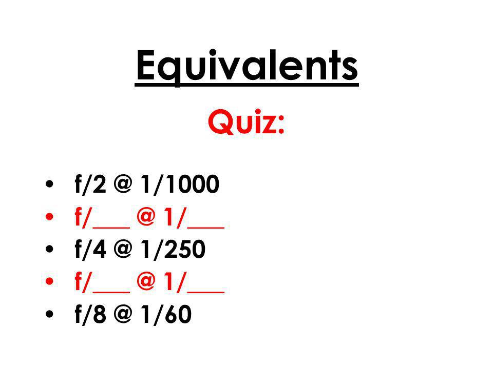 Equivalents Quiz: f/2 @ 1/1000 f/___ @ 1/___ f/4 @ 1/250 f/___ @ 1/___ f/8 @ 1/60