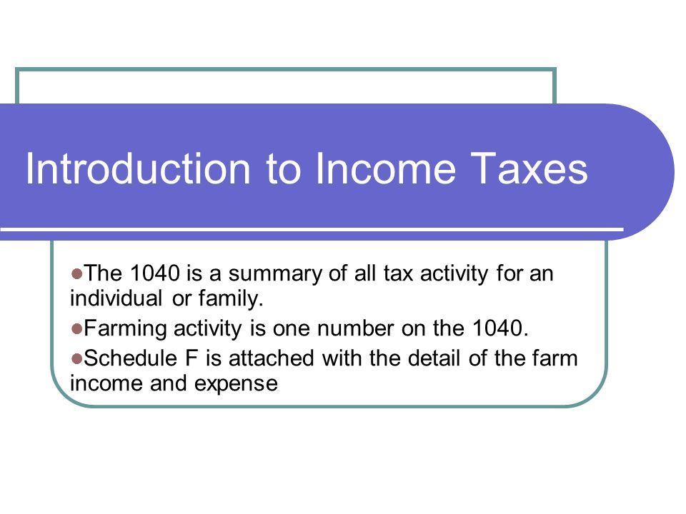 Introduction to Income Taxes The 1040 is a summary of all tax activity for an individual or family.
