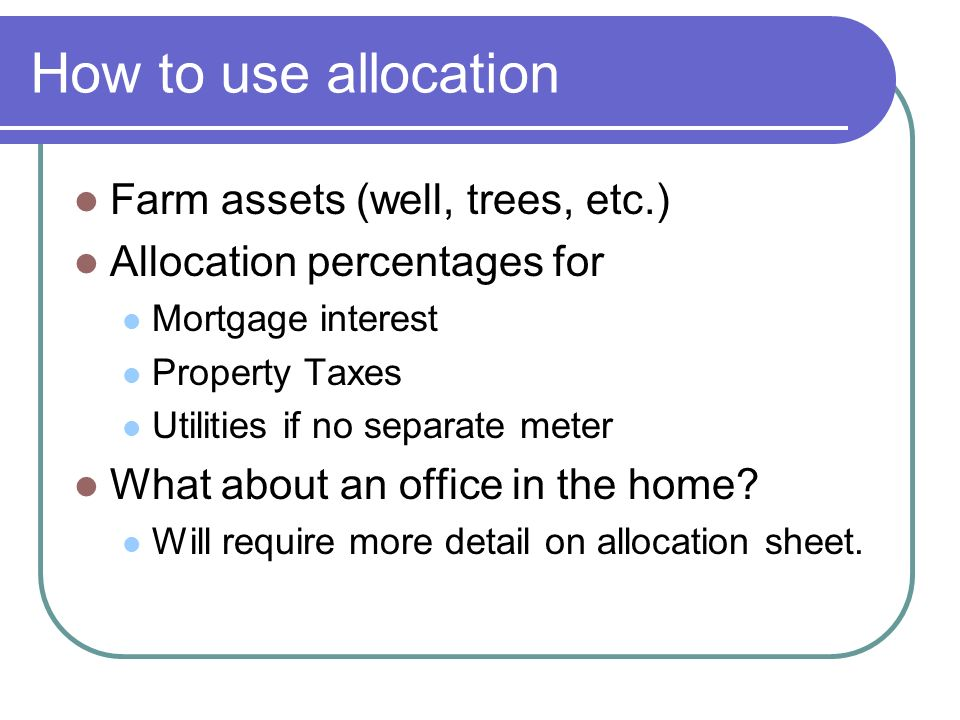 How to use allocation Farm assets (well, trees, etc.) Allocation percentages for Mortgage interest Property Taxes Utilities if no separate meter What about an office in the home.