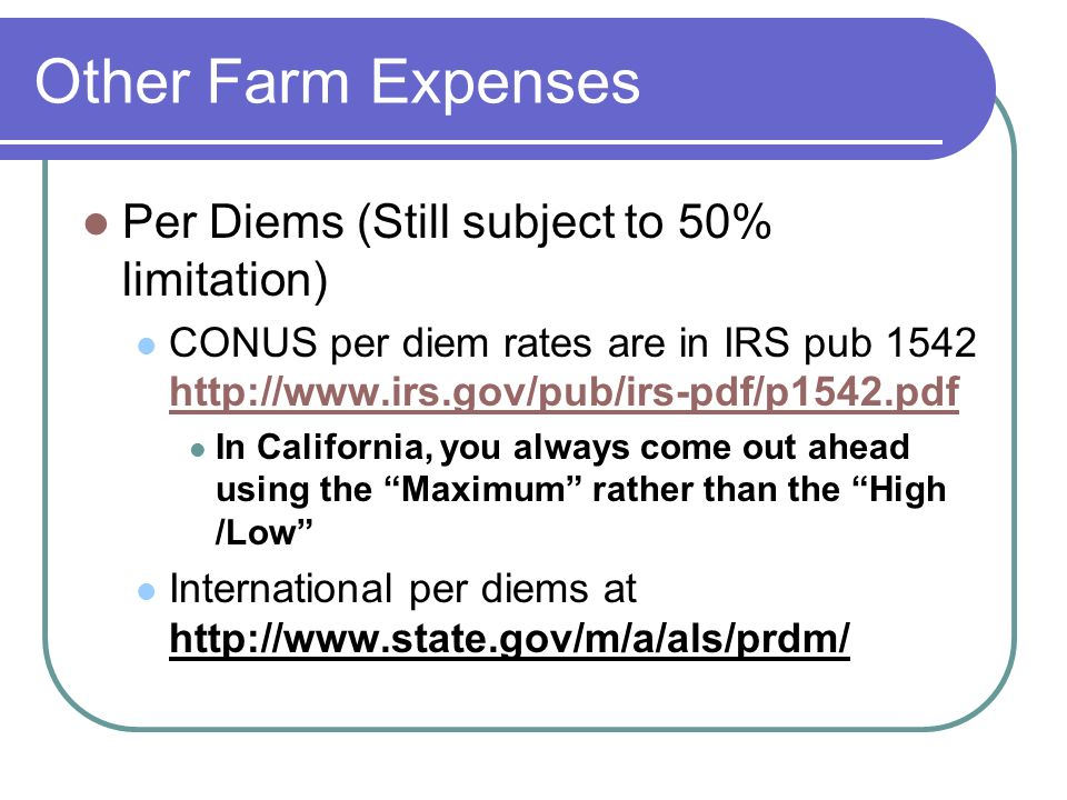 Other Farm Expenses Per Diems (Still subject to 50% limitation) CONUS per diem rates are in IRS pub 1542 http://www.irs.gov/pub/irs-pdf/p1542.pdf http://www.irs.gov/pub/irs-pdf/p1542.pdf In California, you always come out ahead using the Maximum rather than the High /Low International per diems at http://www.state.gov/m/a/als/prdm/
