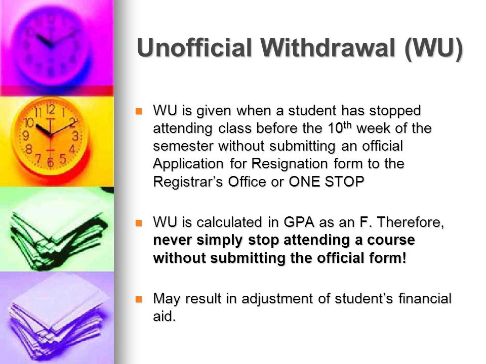 Unofficial Withdrawal (WU) WU is given when a student has stopped attending class before the 10 th week of the semester without submitting an official
