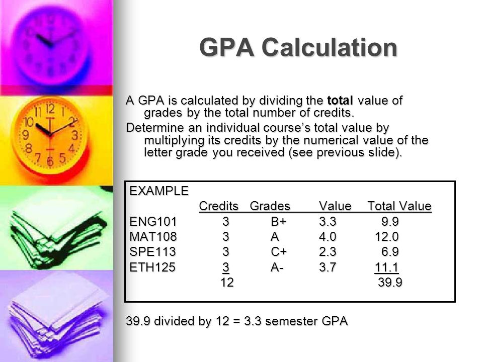GPA Calculation A GPA is calculated by dividing the total value of grades by the total number of credits. Determine an individual courses total value