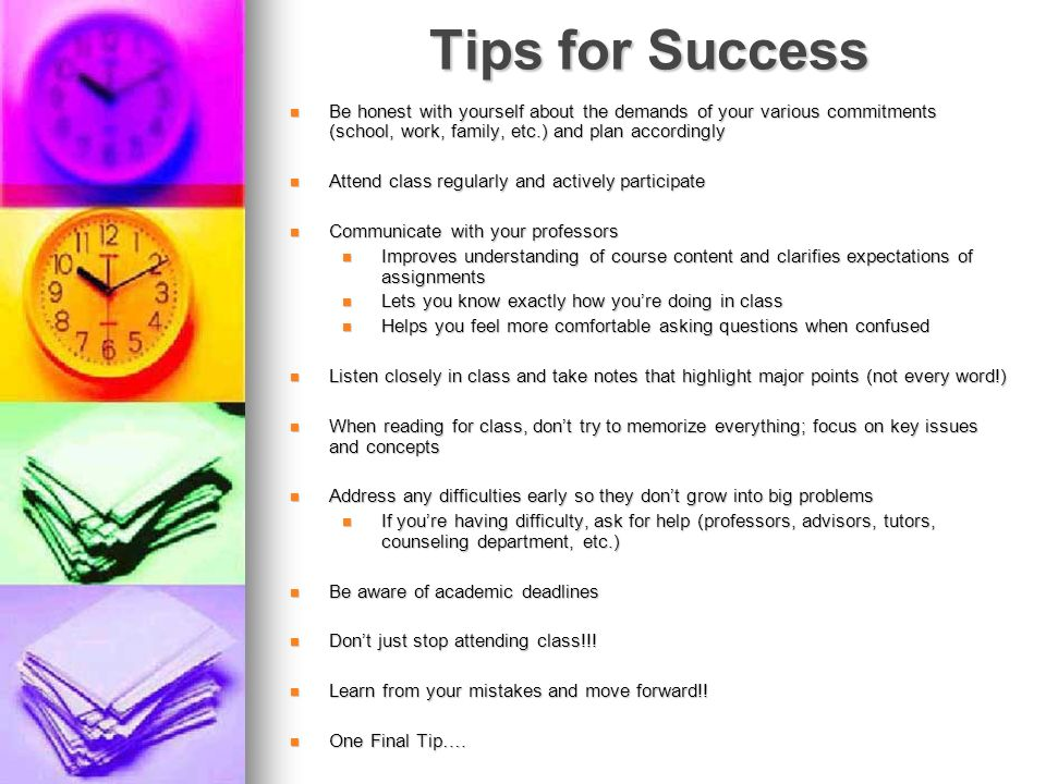 Tips for Success Be honest with yourself about the demands of your various commitments (school, work, family, etc.) and plan accordingly Be honest wit