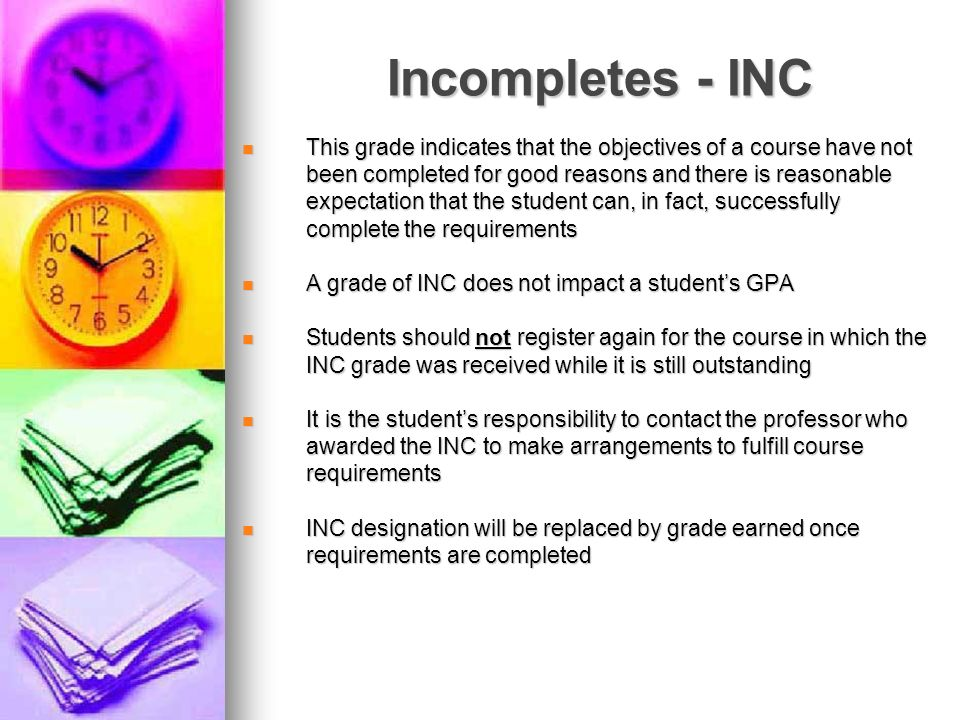 Incompletes - INC This grade indicates that the objectives of a course have not been completed for good reasons and there is reasonable expectation th
