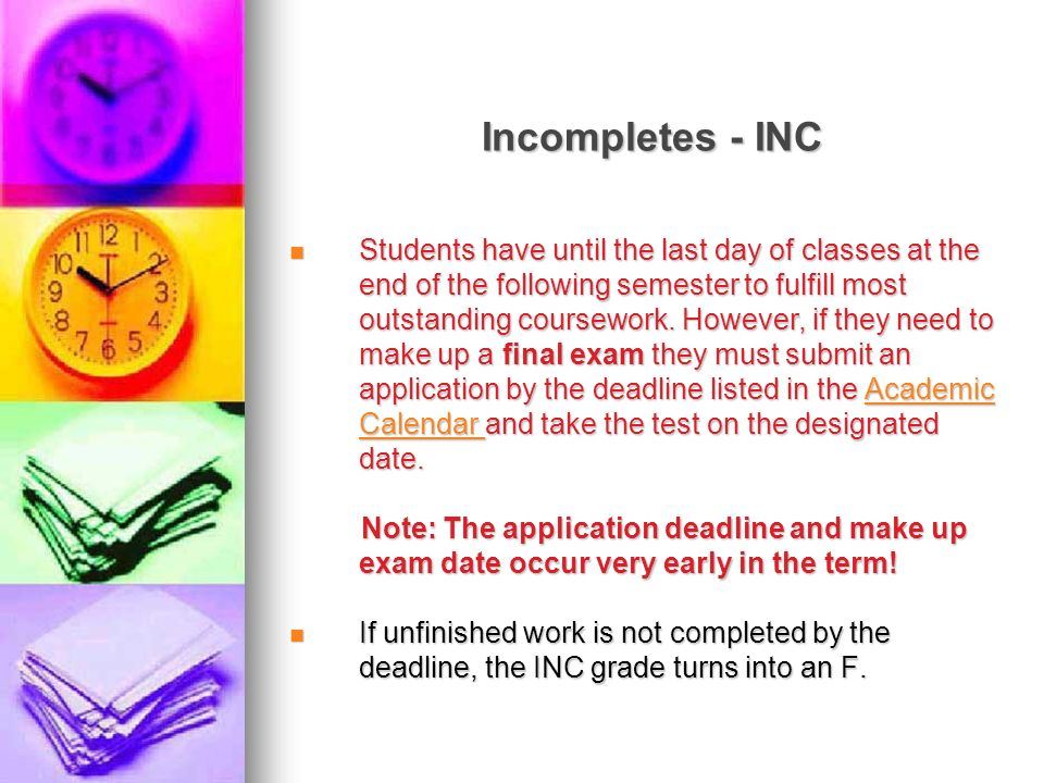 Incompletes - INC Students have until the last day of classes at the end of the following semester to fulfill most outstanding coursework. However, if