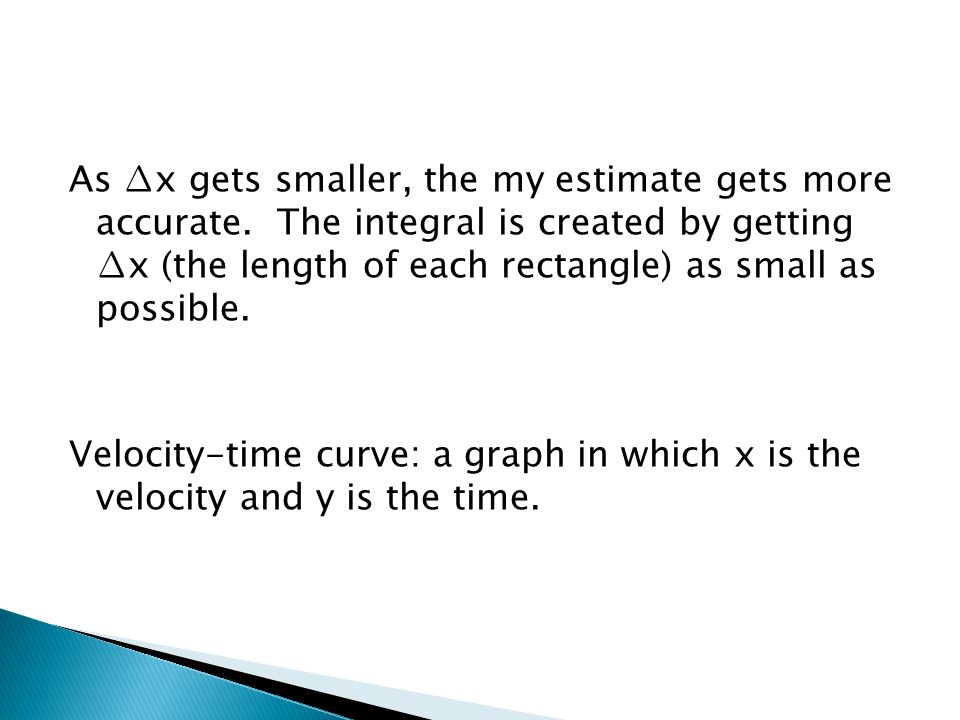 As x gets smaller, the my estimate gets more accurate. The integral is created by getting x (the length of each rectangle) as small as possible. Veloc