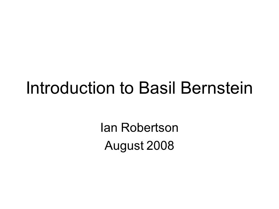 Introduction to Basil Bernstein Ian Robertson August 2008
