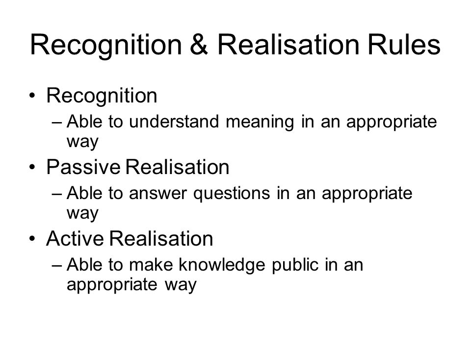 Recognition & Realisation Rules Recognition –Able to understand meaning in an appropriate way Passive Realisation –Able to answer questions in an appr
