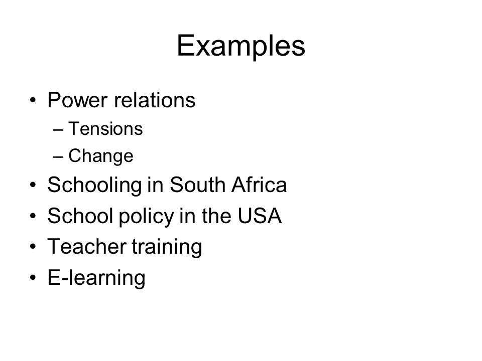 Examples Power relations –Tensions –Change Schooling in South Africa School policy in the USA Teacher training E-learning