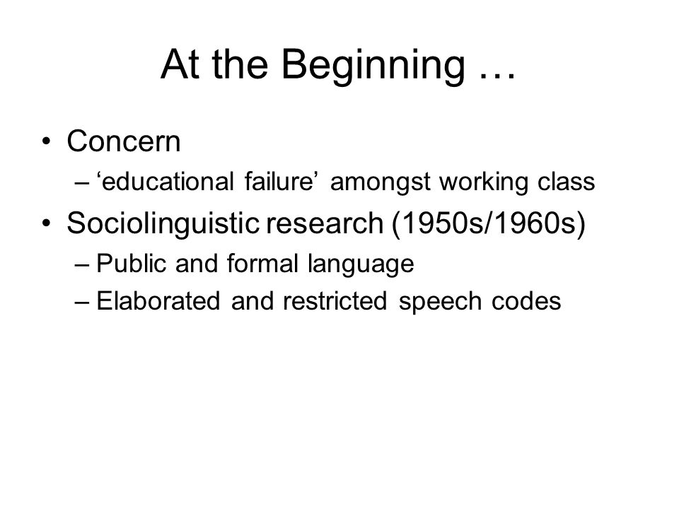 At the Beginning … Concern –educational failure amongst working class Sociolinguistic research (1950s/1960s) –Public and formal language –Elaborated a