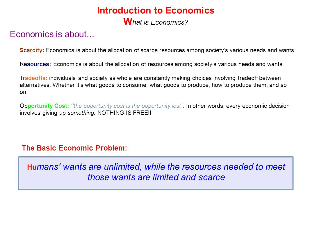 The Basic Economic Problem: Hu mans' wants are unlimited, while the resources needed to meet those wants are limited and scarce Scarcity: Economics is