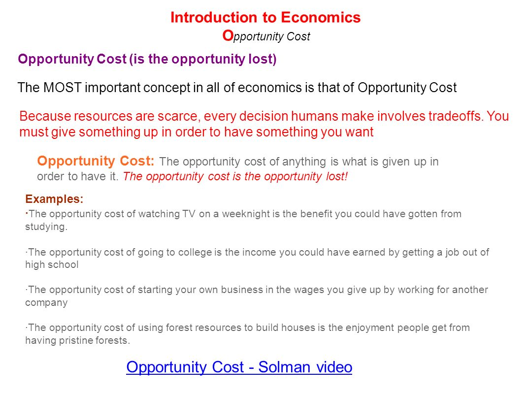 Opportunity Cost - Solman video Introduction to Economics O pportunity Cost Opportunity Cost (is the opportunity lost) The MOST important concept in a