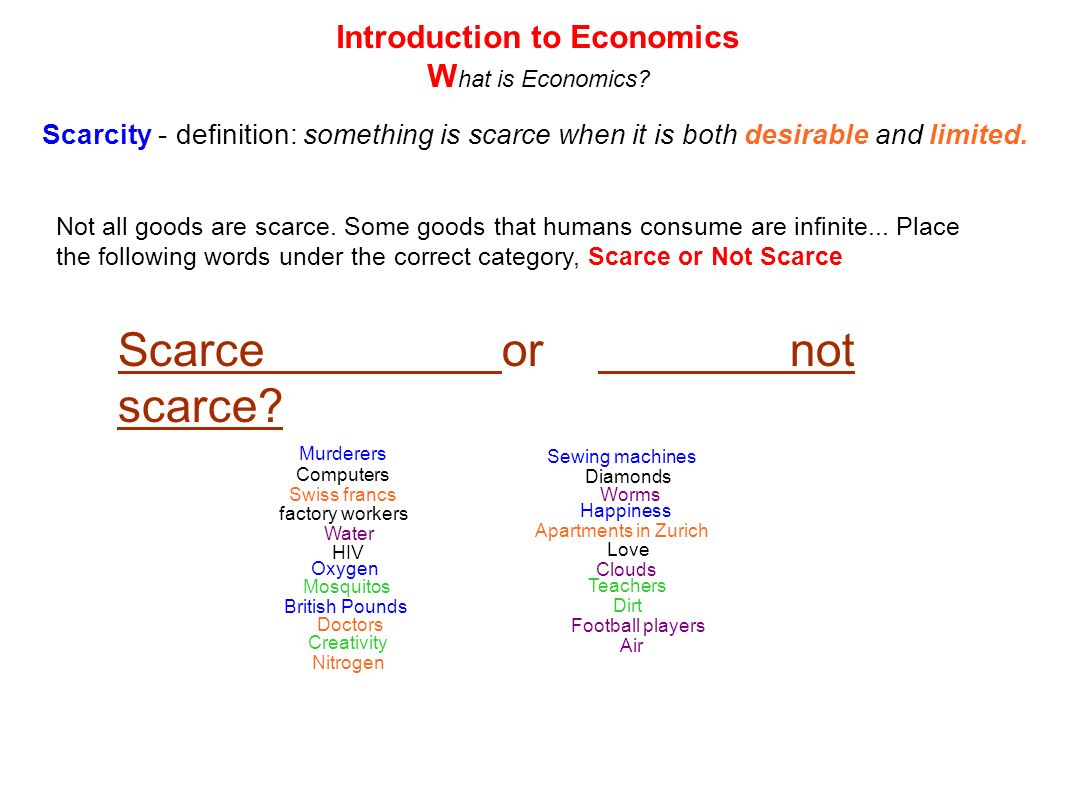 Scarcity - definition: something is scarce when it is both desirable and limited. Introduction to Economics W hat is Economics? Scarceornot scarce? Ai