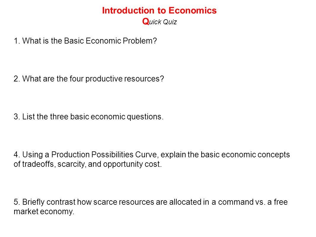 1. What is the Basic Economic Problem? 2. What are the four productive resources? 3. List the three basic economic questions. 4. Using a Production Po