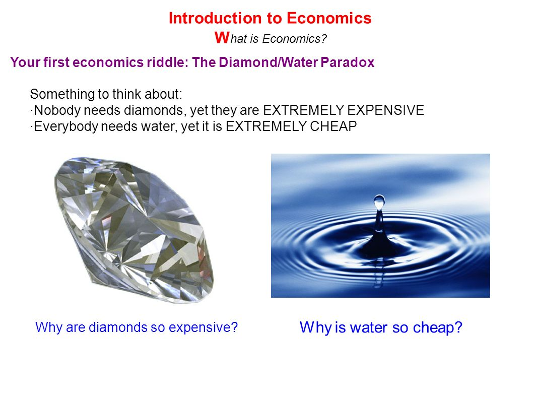 Your first economics riddle: The Diamond/Water Paradox Something to think about: ·Nobody needs diamonds, yet they are EXTREMELY EXPENSIVE ·Everybody n