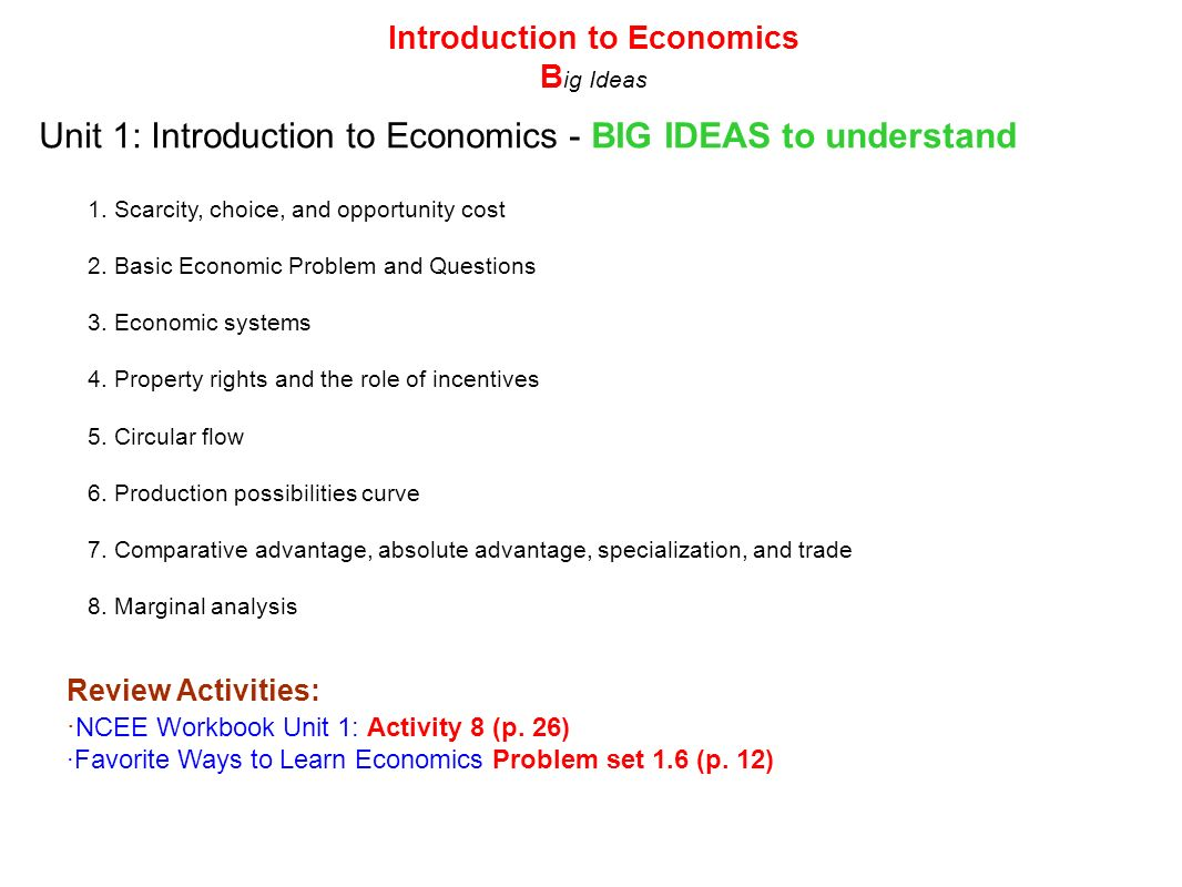 Unit 1: Introduction to Economics - BIG IDEAS to understand 1. Scarcity, choice, and opportunity cost 2. Basic Economic Problem and Questions 3. Econo