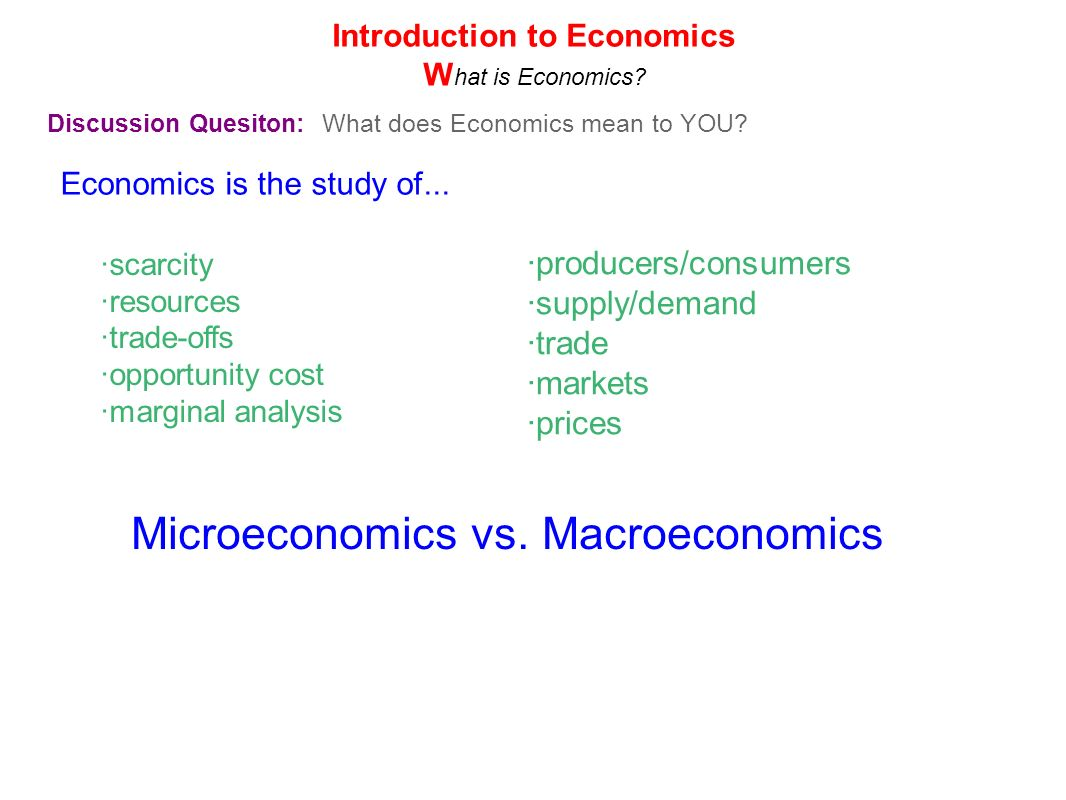 Economics is the study of... Discussion Quesiton: What does Economics mean to YOU? ·scarcity ·resources ·trade-offs ·opportunity cost ·marginal analys