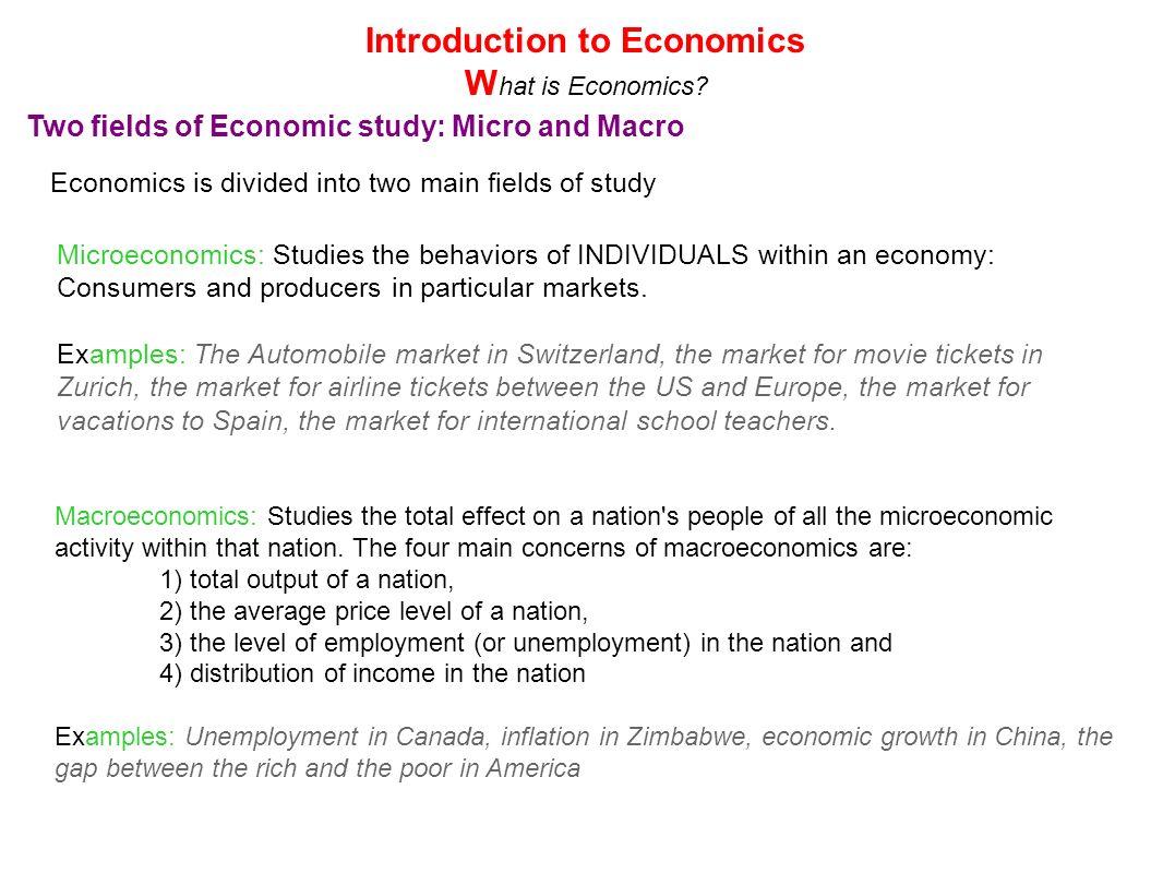 Two fields of Economic study: Micro and Macro Economics is divided into two main fields of study Microeconomics: Studies the behaviors of INDIVIDUALS
