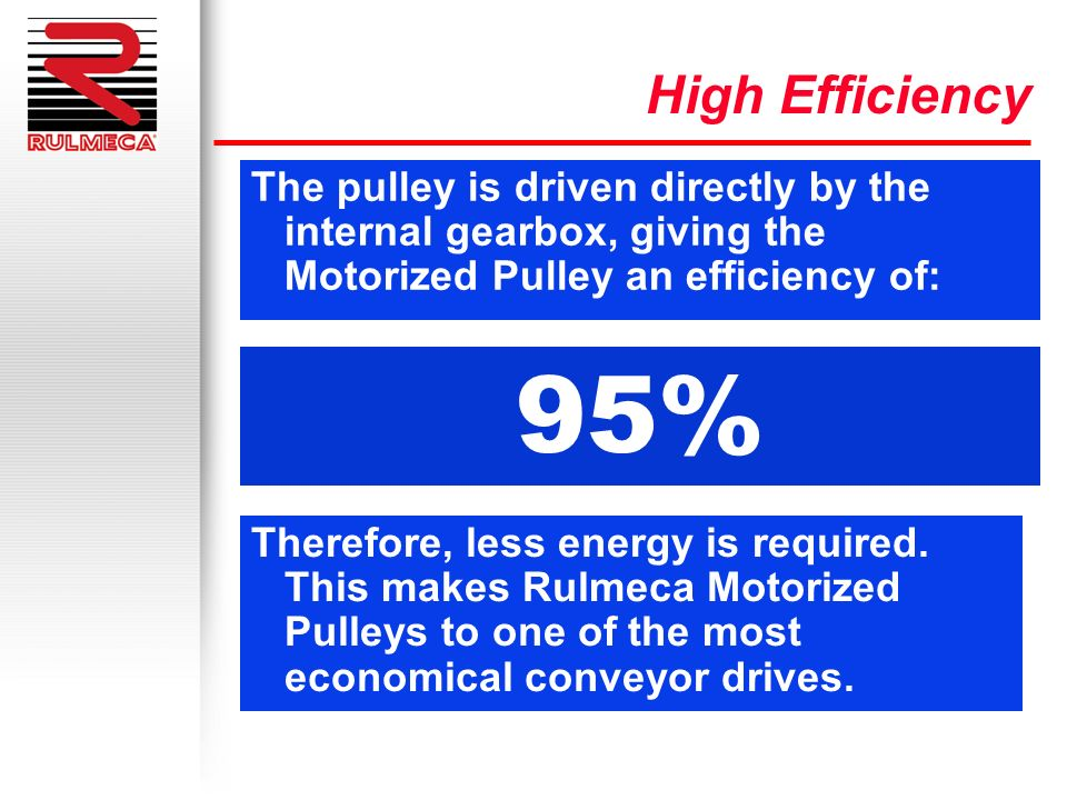 The pulley is driven directly by the internal gearbox, giving the Motorized Pulley an efficiency of: Therefore, less energy is required. This makes Ru