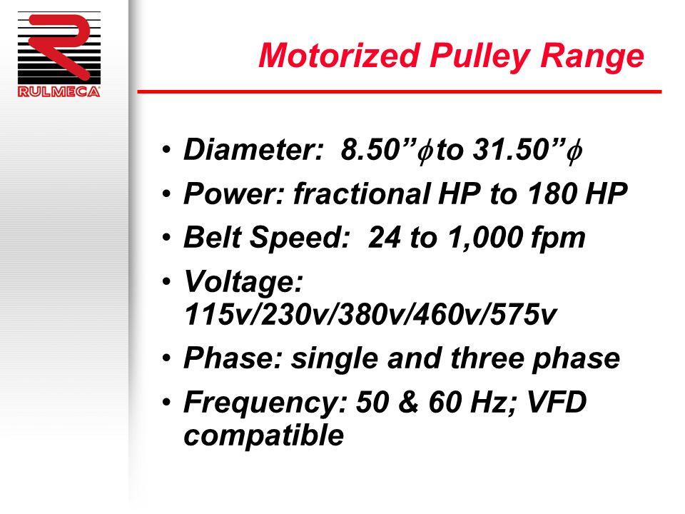 Diameter: 8.50 to 31.50 Power: fractional HP to 180 HP Belt Speed: 24 to 1,000 fpm Voltage: 115v/230v/380v/460v/575v Phase: single and three phase Fre