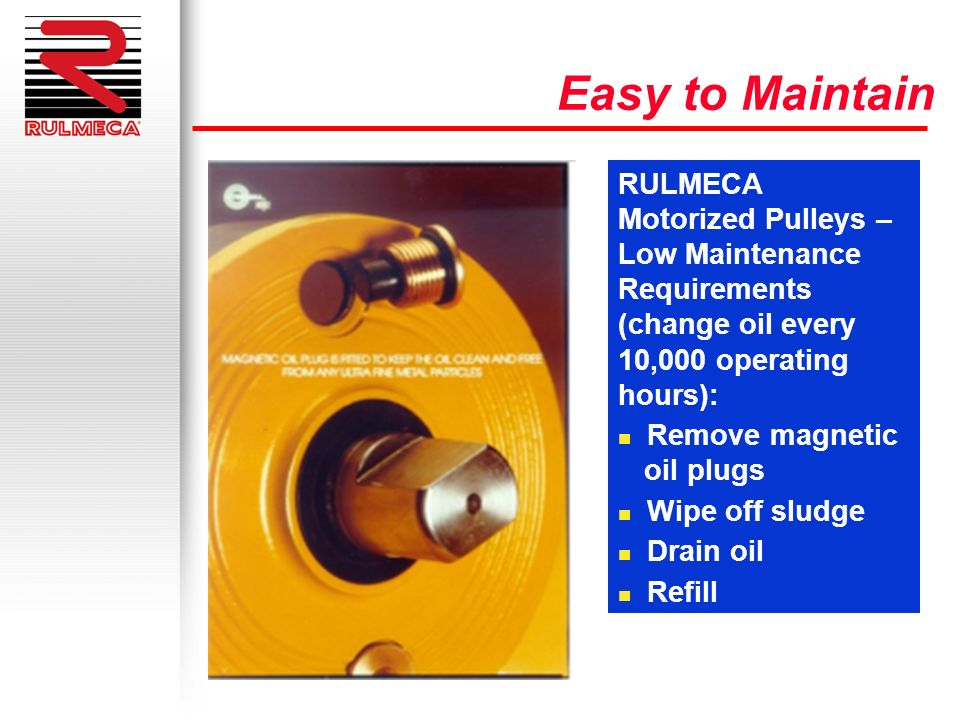 Easy to Maintain RULMECA Motorized Pulleys – Low Maintenance Requirements (change oil every 10,000 operating hours): n Remove magnetic oil plugs n Wip