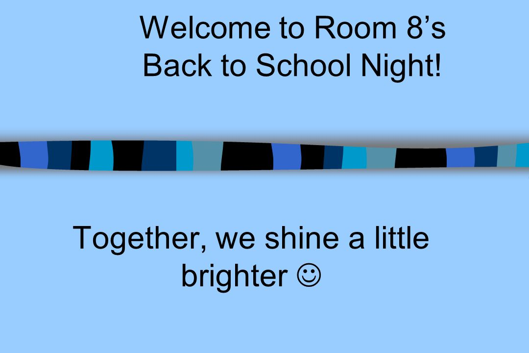 Welcome to Room 8s Back to School Night! Together, we shine a little brighter