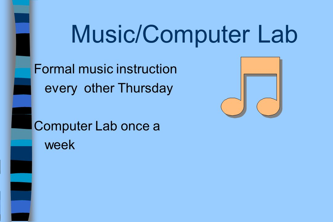 Music/Computer Lab Formal music instruction every other Thursday Computer Lab once a week