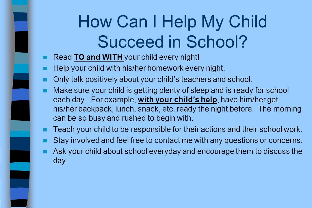 How Can I Help My Child Succeed in School? Read TO and WITH your child every night! Help your child with his/her homework every night. Only talk posit