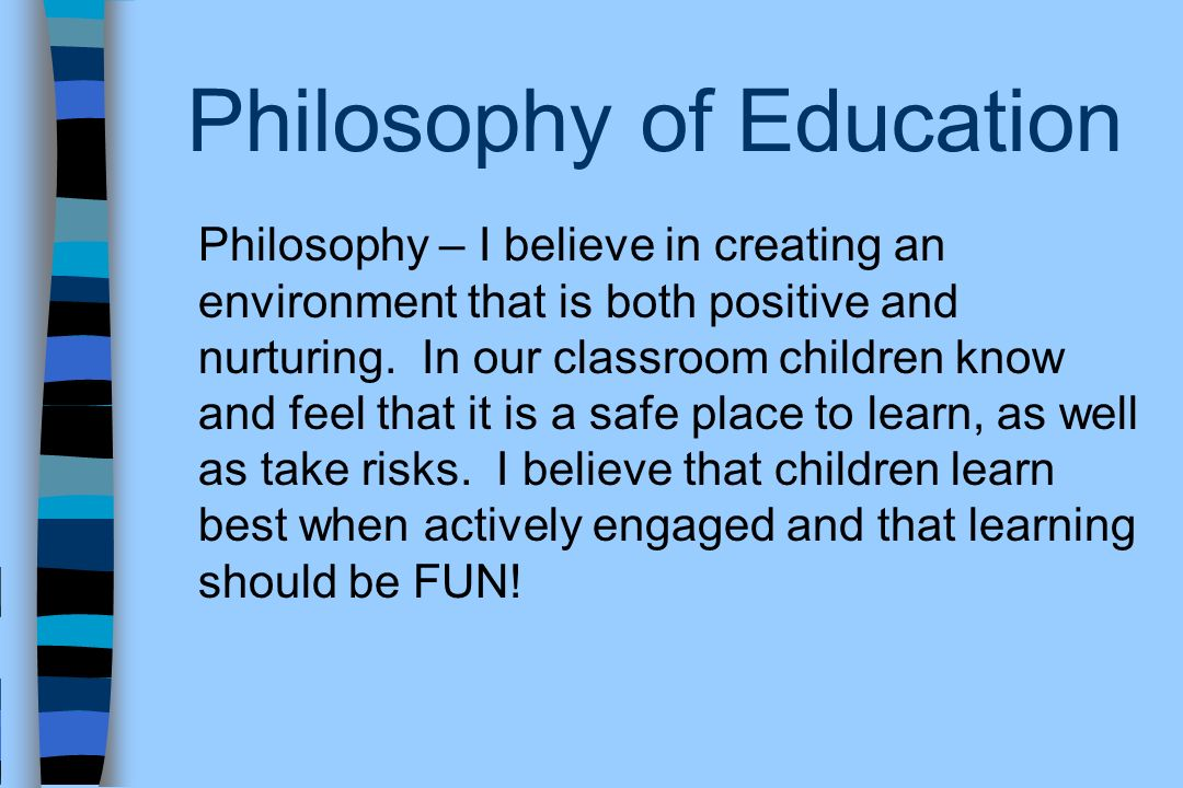 Philosophy of Education Philosophy – I believe in creating an environment that is both positive and nurturing. In our classroom children know and feel