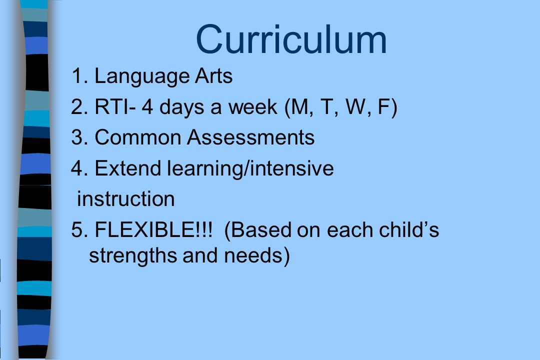 Curriculum 1. Language Arts 2. RTI- 4 days a week (M, T, W, F) 3. Common Assessments 4. Extend learning/intensive instruction 5. FLEXIBLE!!! (Based on