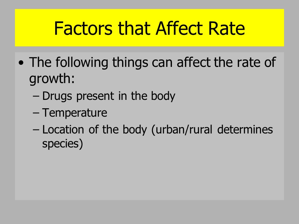 Factors that Affect Rate The following things can affect the rate of growth: –Drugs present in the body –Temperature –Location of the body (urban/rura