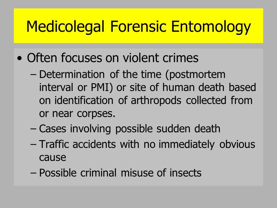 Medicolegal Forensic Entomology Often focuses on violent crimes –Determination of the time (postmortem interval or PMI) or site of human death based o