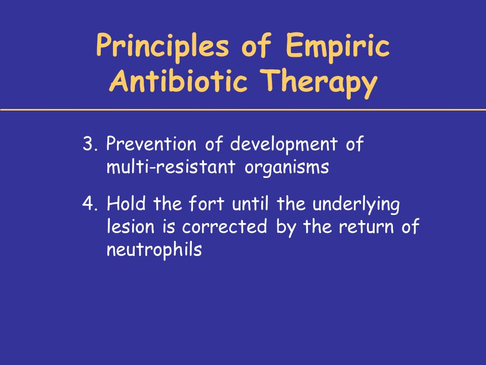 Principles of Empiric Antibiotic Therapy 3.Prevention of development of multi-resistant organisms 4.Hold the fort until the underlying lesion is corrected by the return of neutrophils