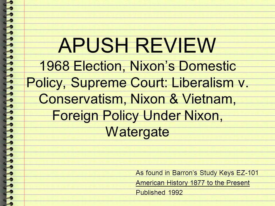 APUSH REVIEW 1968 Election, Nixons Domestic Policy, Supreme Court: Liberalism v. Conservatism, Nixon & Vietnam, Foreign Policy Under Nixon, Watergate