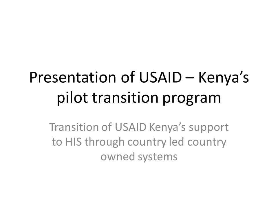 Presentation of USAID – Kenyas pilot transition program Transition of USAID Kenyas support to HIS through country led country owned systems