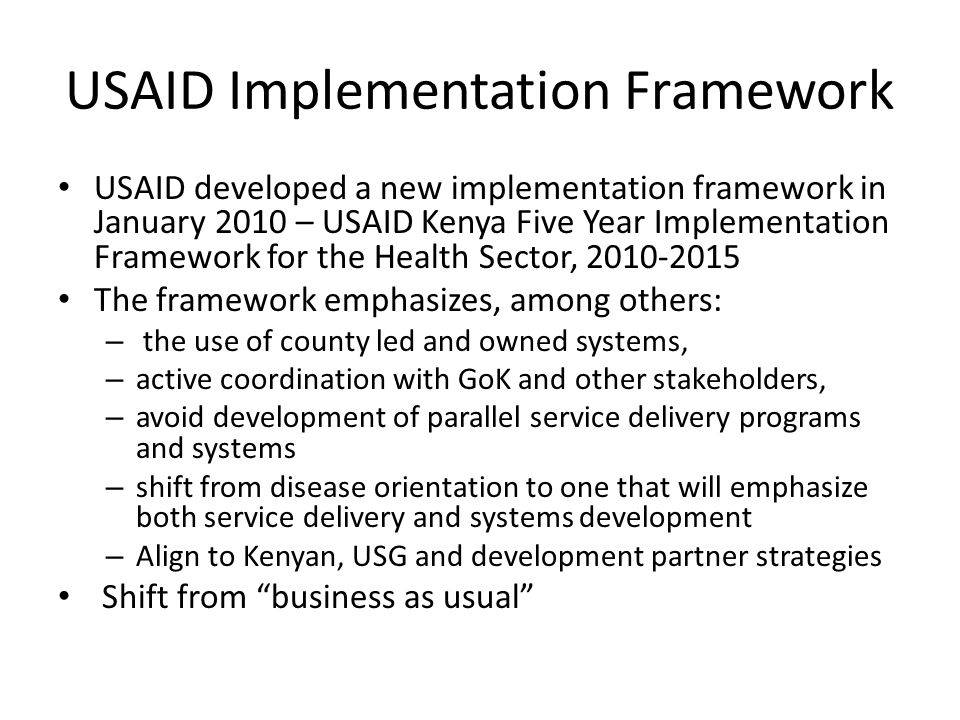 USAID Implementation Framework USAID developed a new implementation framework in January 2010 – USAID Kenya Five Year Implementation Framework for the Health Sector, 2010-2015 The framework emphasizes, among others: – the use of county led and owned systems, – active coordination with GoK and other stakeholders, – avoid development of parallel service delivery programs and systems – shift from disease orientation to one that will emphasize both service delivery and systems development – Align to Kenyan, USG and development partner strategies Shift from business as usual