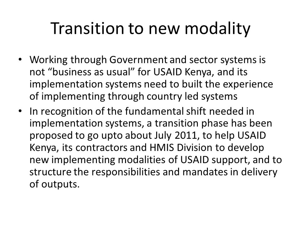 Outputs of transition phase To test modalities of implementing USAID-Kenya support through country led and country owned systems Use lessons learnt to inform the design of implementation systems that the longer term support is expected to start in the later part of 2011 Identify how USAID Kenya will support sector systems that will assist implementation Identify processes to strengthen USAID Kenyas working relationships with the health sector systems (policy, technical and coordination systems) which will inform USAID-Kenyas support