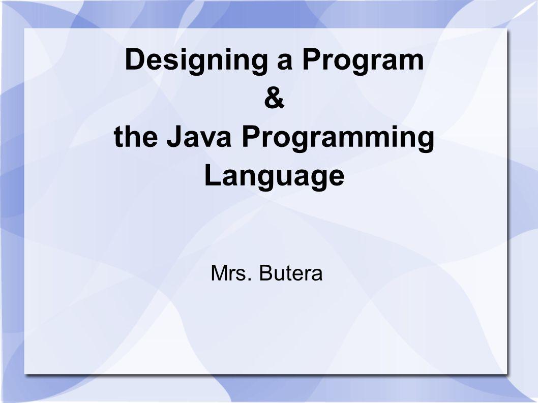 Designing a Program & the Java Programming Language Mrs. Butera