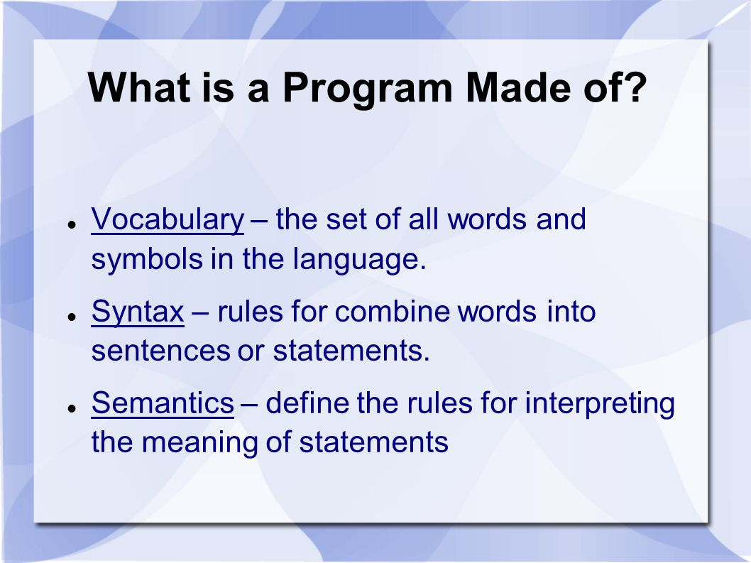 What is a Program Made of? Vocabulary – the set of all words and symbols in the language. Syntax – rules for combine words into sentences or statement