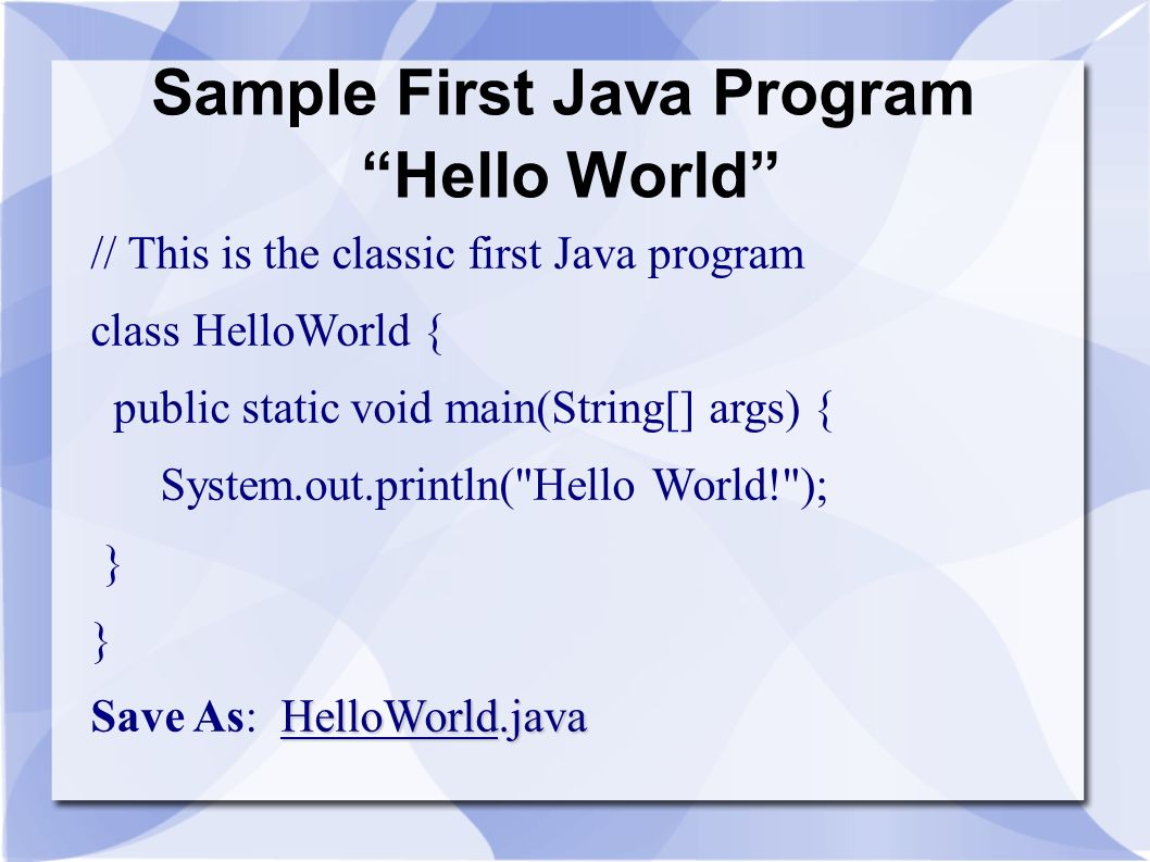 Sample First Java Program Hello World // This is the classic first Java program class HelloWorld { public static void main(String[] args) { System.out
