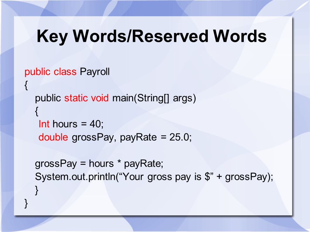 Key Words/Reserved Words public class Payroll { public static void main(String[] args) { Int hours = 40; double grossPay, payRate = 25.0; grossPay = h
