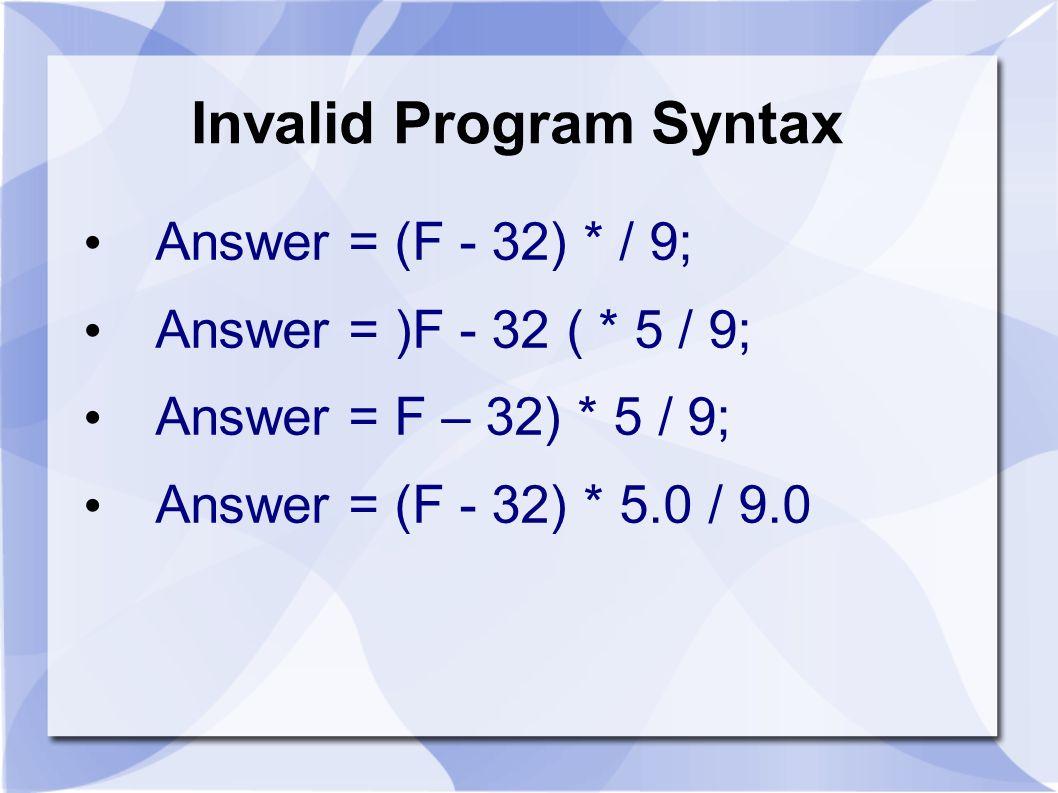 Invalid Program Syntax Answer = (F - 32) * / 9; Answer = )F - 32 ( * 5 / 9; Answer = F – 32) * 5 / 9; Answer = (F - 32) * 5.0 / 9.0