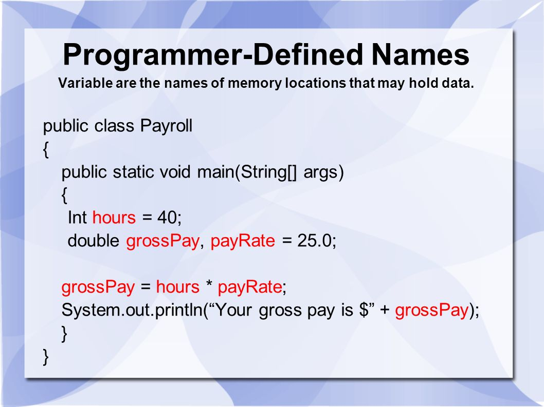 Programmer-Defined Names Variable are the names of memory locations that may hold data. public class Payroll { public static void main(String[] args)