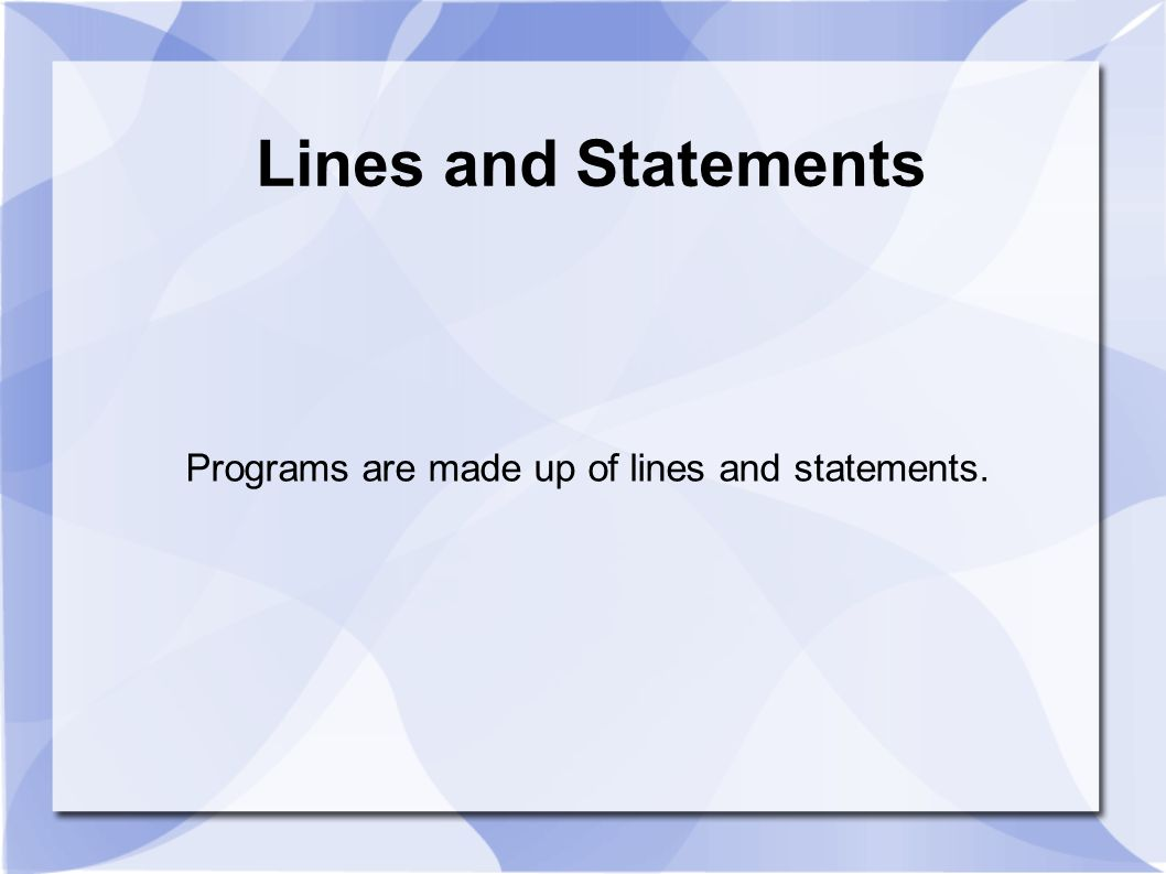 Lines and Statements Programs are made up of lines and statements.