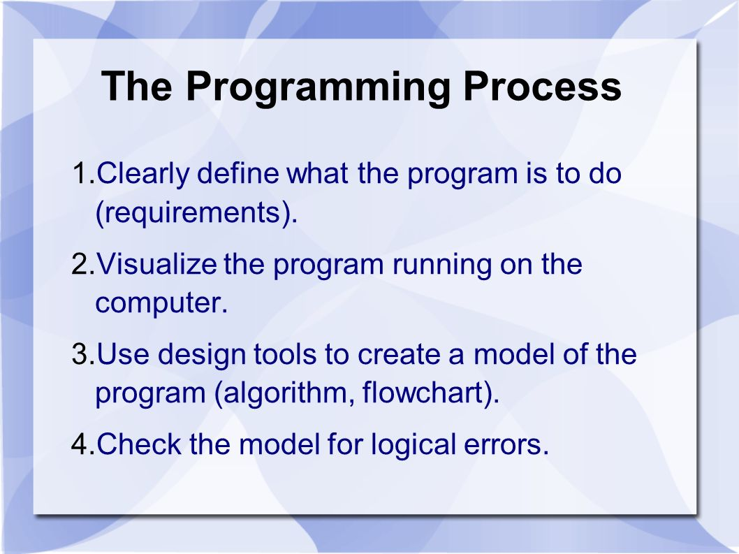 The Programming Process 1.Clearly define what the program is to do (requirements). 2.Visualize the program running on the computer. 3.Use design tools